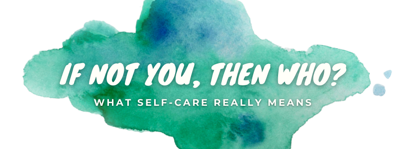 If not you, then who? What self-care really means
